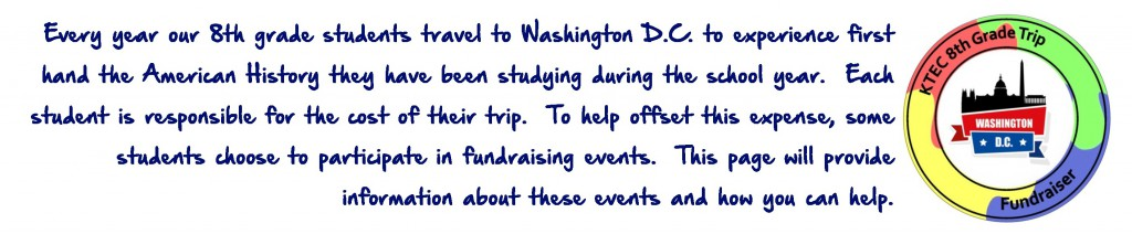 Every year our 8th grade students travel to Washington D.C. to experience first hand the American History they have been studying during the school year. Each student is responsible for the cost of their trip. To help offset this expense, some students choose to participate in fundraising events. This page will provide information about these events and how you can help.